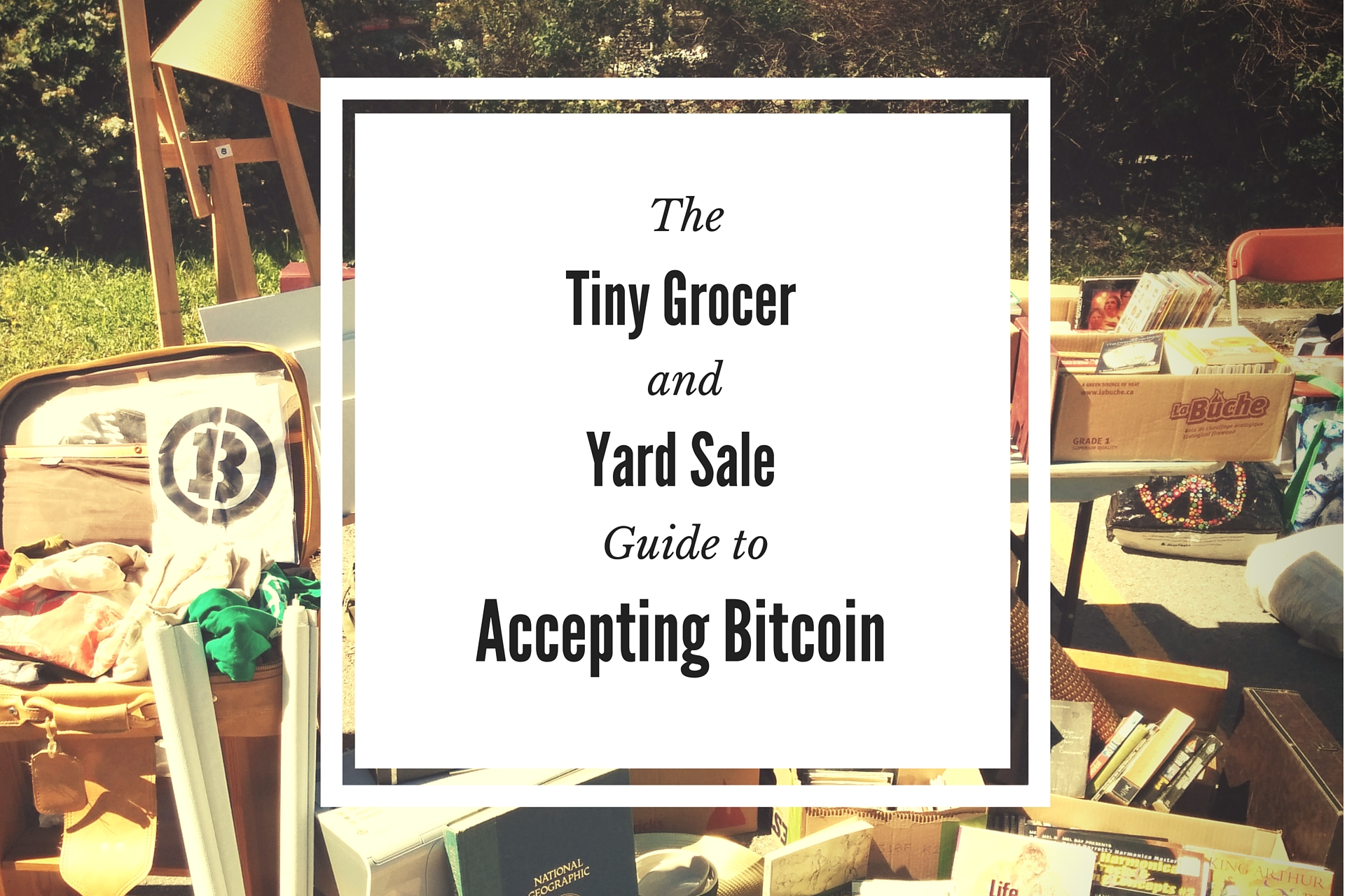 The Tiny Grocer and Yard Sale Guide to<br>Accepting Bitcoin